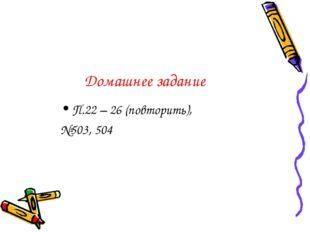 Домашнее задание П.22 – 26 (повторить), №503, 504
