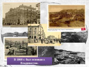 В 1860 г. был основан г. Владивосток.