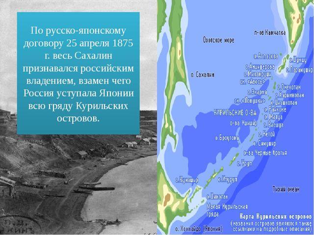 По русско-японскому договору 25 апреля 1875 г. весь Сахалин признавался росси...