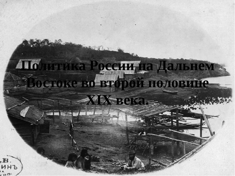 Политика России на Дальнем Востоке во второй половине XIX века.