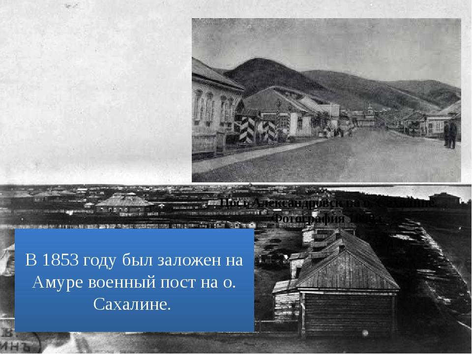 Пост Александровск на о. Сахалине. Фотография 1890 г. В 1853 году был заложен...