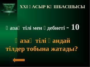 XXI ҒАСЫР КӨШБАСШЫСЫ Қазақ тілі мен әдебиеті - 10 Қазақ тілі қандай тілдер то