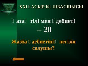 XXI ҒАСЫР КӨШБАСШЫСЫ Қазақ тілі мен әдебиеті – 20 Жазба әдебиетінің негізін с