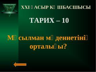 XXI ҒАСЫР КӨШБАСШЫСЫ ТАРИХ – 10 Мұсылман мәдениетінің орталығы?