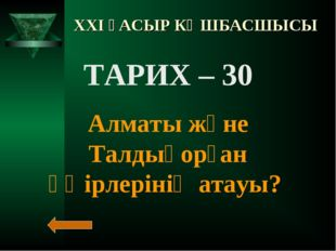 XXI ҒАСЫР КӨШБАСШЫСЫ ТАРИХ – 30 Алматы және Талдықорған өңірлерінің атауы?