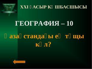 XXI ҒАСЫР КӨШБАСШЫСЫ ГЕОГРАФИЯ – 10 Қазақстандағы ең тұщы көл?
