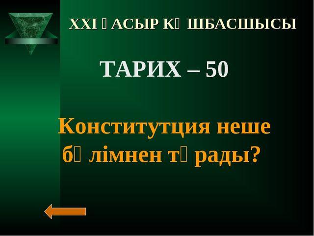 XXI ҒАСЫР КӨШБАСШЫСЫ ТАРИХ – 50 Конститутция неше бөлімнен тұрады?