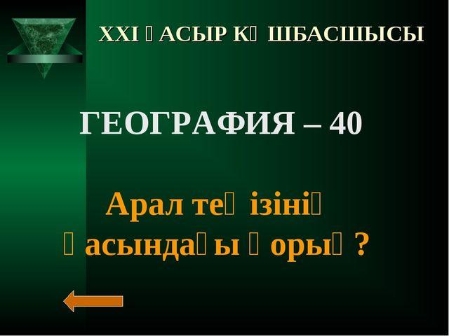 XXI ҒАСЫР КӨШБАСШЫСЫ ГЕОГРАФИЯ – 40 Арал теңізінің қасындағы қорық?