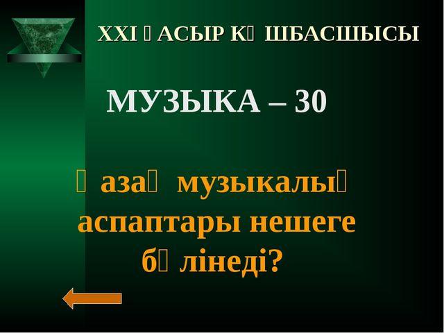 XXI ҒАСЫР КӨШБАСШЫСЫ МУЗЫКА – 30 Қазақ музыкалық аспаптары нешеге бөлінеді?