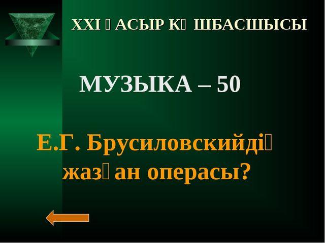XXI ҒАСЫР КӨШБАСШЫСЫ МУЗЫКА – 50 Е.Г. Брусиловскийдің жазған операсы?