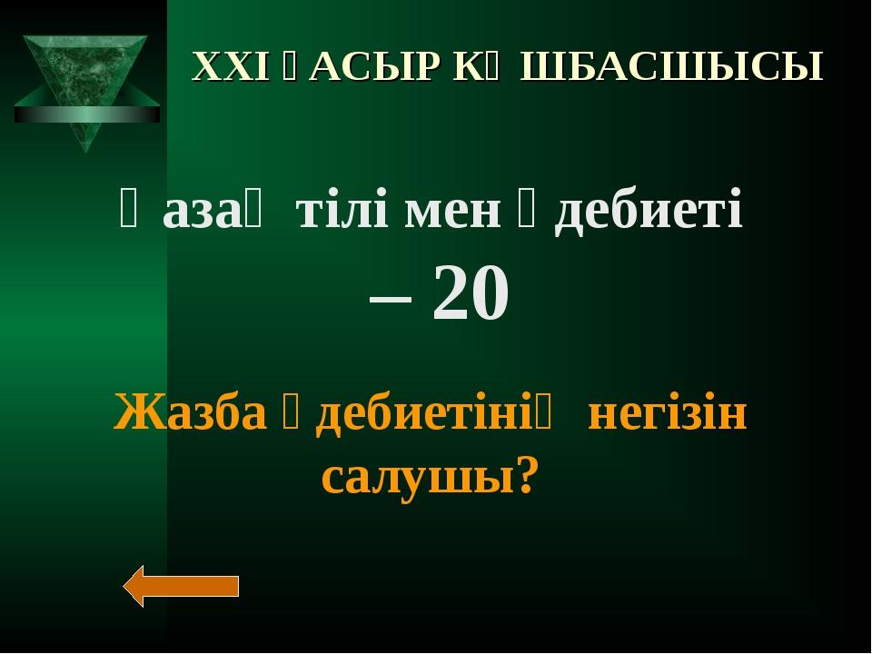 XXI ҒАСЫР КӨШБАСШЫСЫ Қазақ тілі мен әдебиеті – 20 Жазба әдебиетінің негізін с...