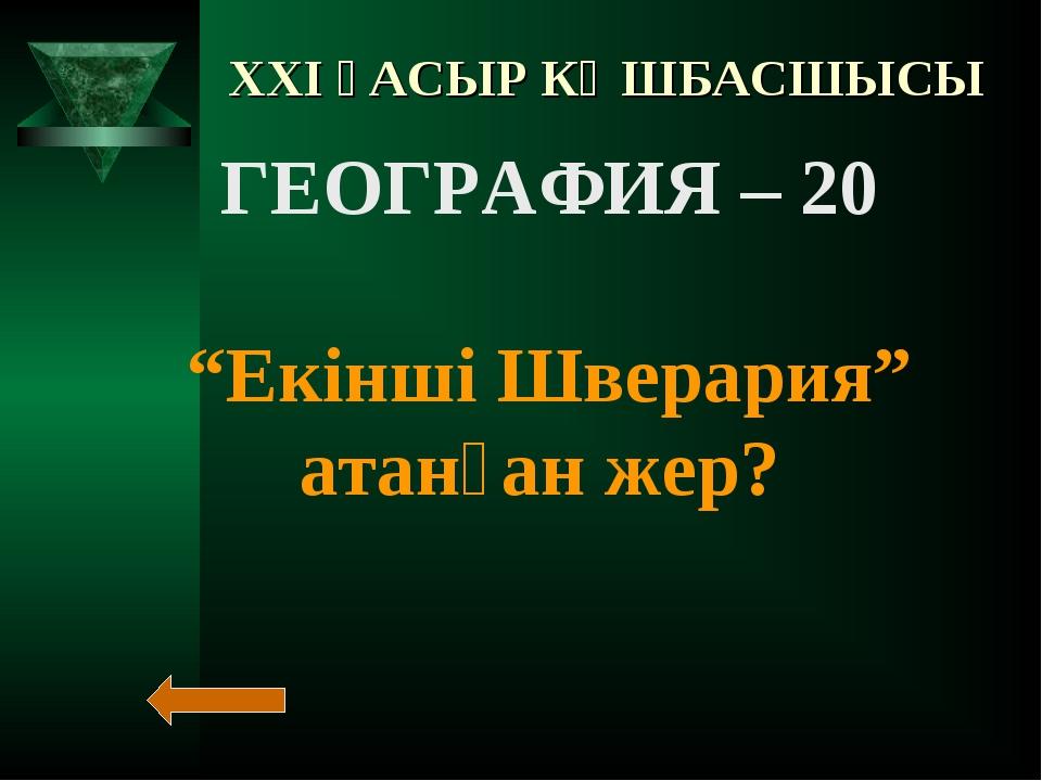 """XXI ҒАСЫР КӨШБАСШЫСЫ ГЕОГРАФИЯ – 20 """"Екінші Шверария"""" атанған жер?"""
