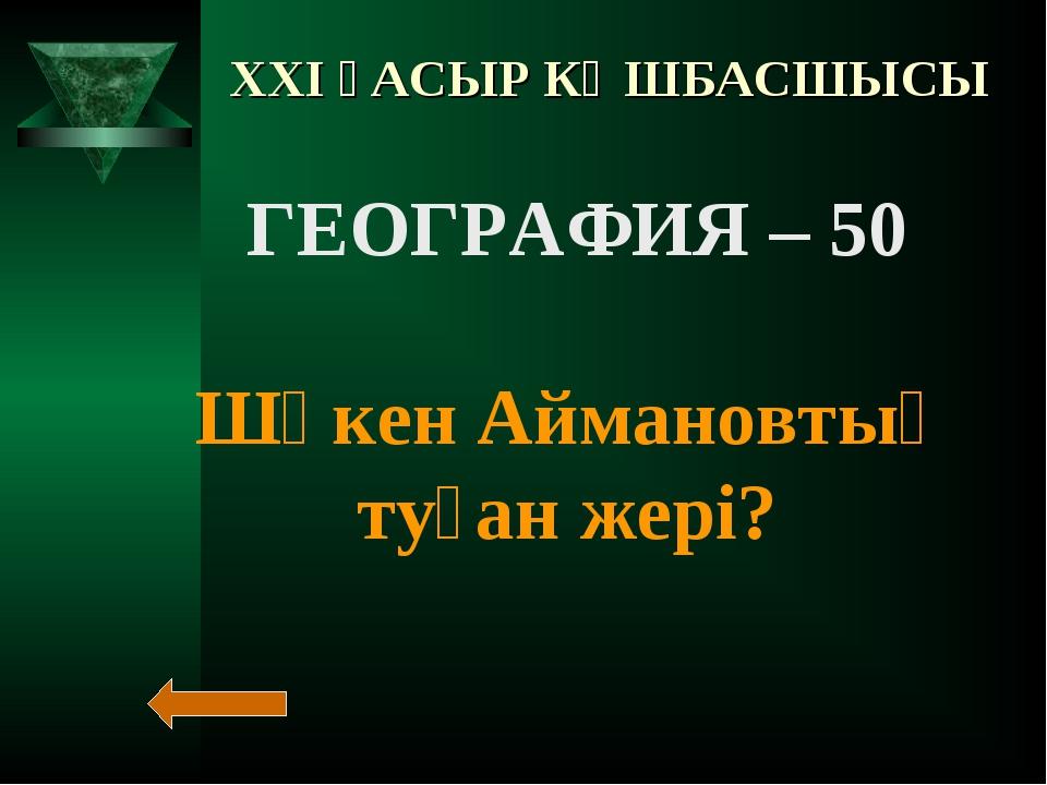 XXI ҒАСЫР КӨШБАСШЫСЫ ГЕОГРАФИЯ – 50 Шәкен Аймановтың туған жері?