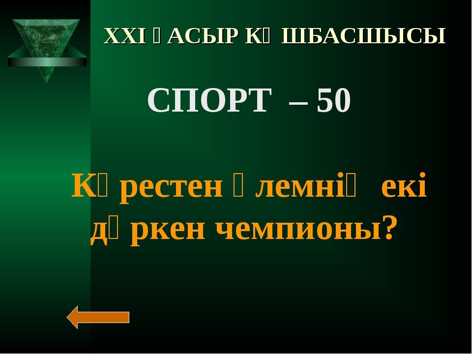XXI ҒАСЫР КӨШБАСШЫСЫ СПОРТ – 50 Күрестен әлемнің екі дүркен чемпионы?