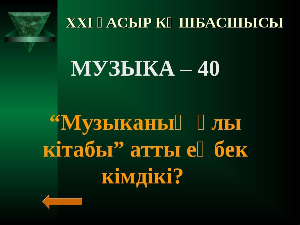 """XXI ҒАСЫР КӨШБАСШЫСЫ МУЗЫКА – 40 """"Музыканың ұлы кітабы"""" атты еңбек кімдікі?"""