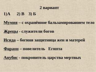 2 вариант А 2) В 3) Б Мумия – с охранённое бальзамированием тело Жрецы - слу