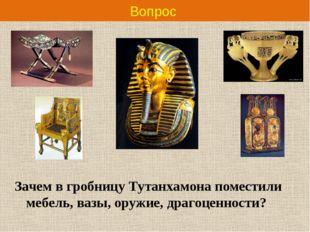 Вопрос Зачем в гробницу Тутанхамона поместили мебель, вазы, оружие, драгоценн