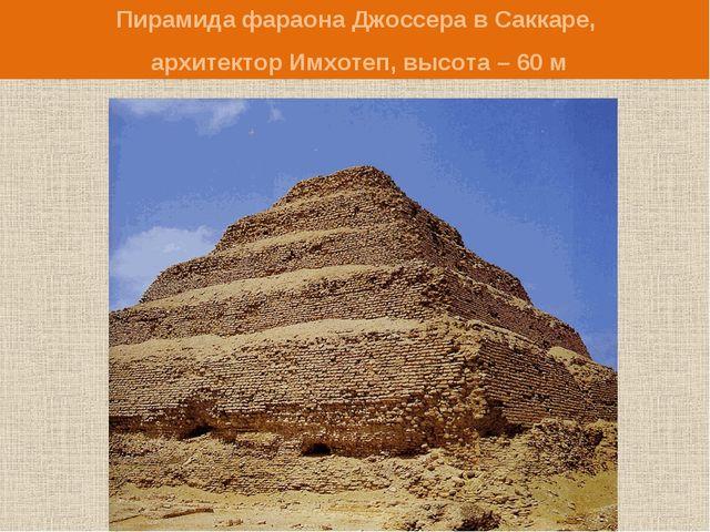 Пирамида фараона Джоссера в Саккаре, архитектор Имхотеп, высота – 60 м