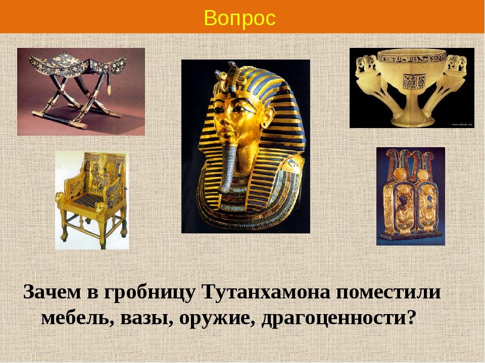 Вопрос Зачем в гробницу Тутанхамона поместили мебель, вазы, оружие, драгоценн...