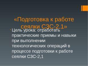 «Подготовка к работе сеялки СЗС-2,1» Цель урока: отработать практические прие