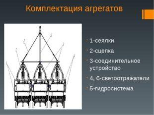 Комплектация агрегатов 1-сеялки 2-сцепка 3-соединительное устройство 4, 6-све
