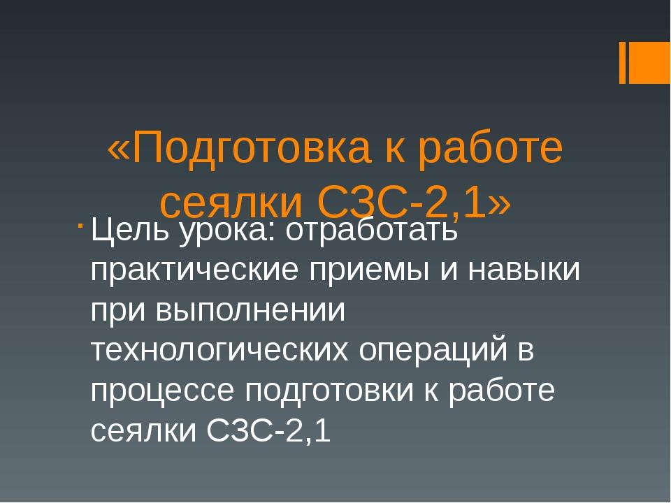 «Подготовка к работе сеялки СЗС-2,1» Цель урока: отработать практические прие...