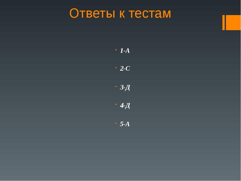 Ответы к тестам 1-А 2-С  3-Д 4-Д  5-А