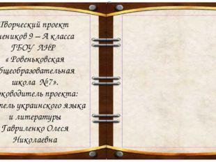 Творческий проект учеников 9 – А класса ГБОУ ЛНР « Ровеньковская общеобразова