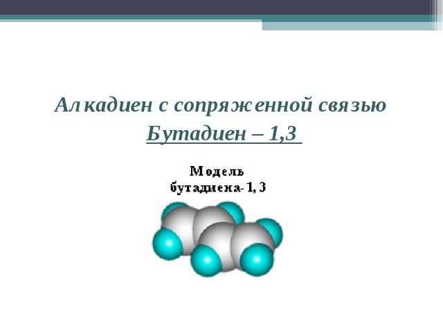Алкадиен с сопряженной связью Бутадиен – 1,3