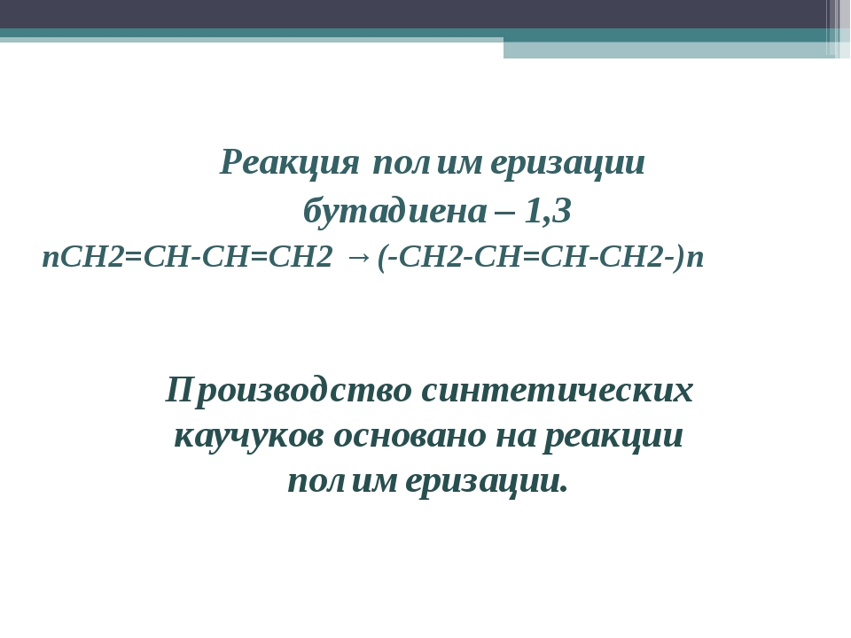 Реакция полимеризации бутадиена – 1,3 nCH2=CH-CH=CH2 → (-CH2-CH=CH-CH2-)n Про...