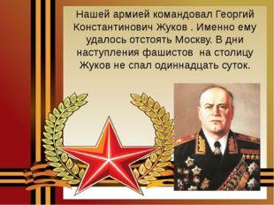Нашей армией командовал Георгий Константинович Жуков . Именно ему удалось отс