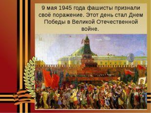 9 мая 1945 года фашисты признали своё поражение. Этот день стал Днем Победы в