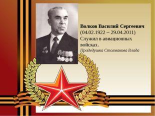 Волков Василий Сергеевич (04.02.1922 – 29.04.2011) Служил в авиационных войск