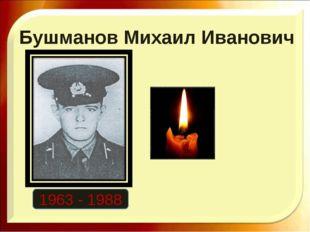 Бушманов Михаил Иванович 1963 - 1988