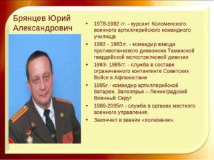 Брянцев Юрий Александрович 1978-1982 гг. - курсант Коломенского военного арти