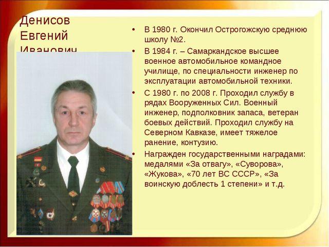 Денисов Евгений Иванович В 1980 г. Окончил Острогожскую среднюю школу №2. В 1...