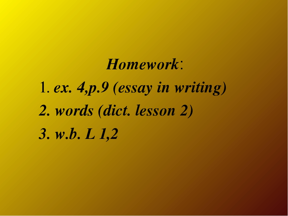 Homework: 1. ex. 4,p.9 (essay in writing) 2. words (dict. lesson 2) 3. w.b. L...