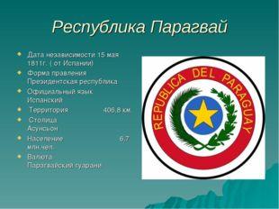 Республика Парагвай Дата независимости 15 мая 1811г. ( от Испании) Форма прав