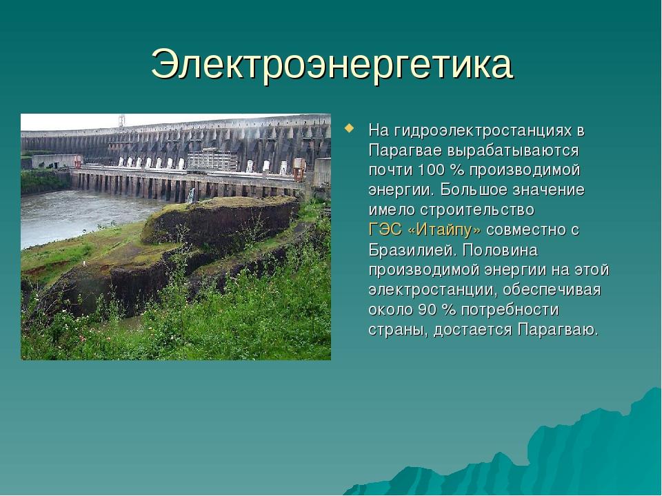 Электроэнергетика На гидроэлектростанциях в Парагвае вырабатываются почти 100...