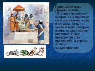 Персидский царь Дарий I заявил: «Это знак покорности скифов. Они признают сво