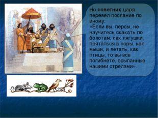 Но советник царя перевел послание по иному: «Если вы, персы, не научитесь ска