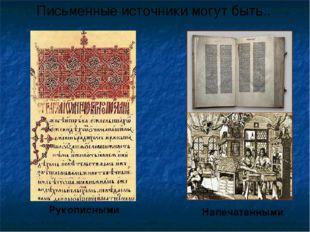 Письменные источники могут быть.. Рукописными Напечатанными