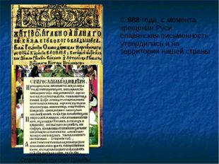 С 988 года, с момента крещения Руси славянская письменность утвердилась и на