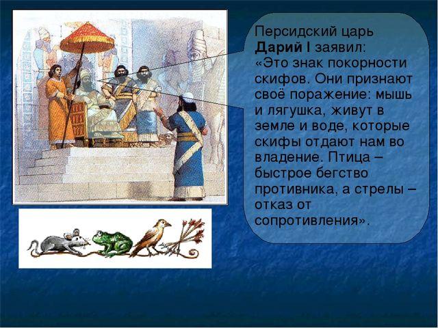 Персидский царь Дарий I заявил: «Это знак покорности скифов. Они признают сво...