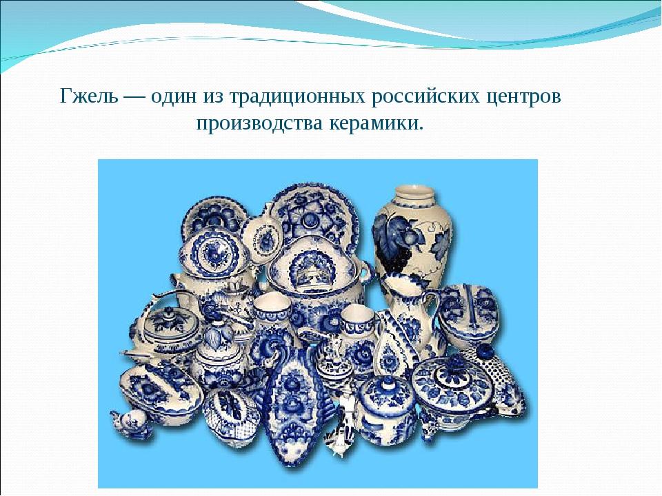 Гжель— один из традиционных российских центров производствакерамики.
