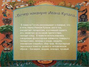 В повести Гоголь рассказывает о поверье, что в ночь перед Иваном Купала, раз