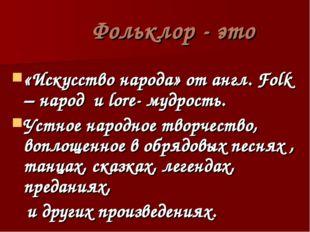 Фольклор - это «Искусство народа» от англ. Folk – народ и lore- мудрость. Ус