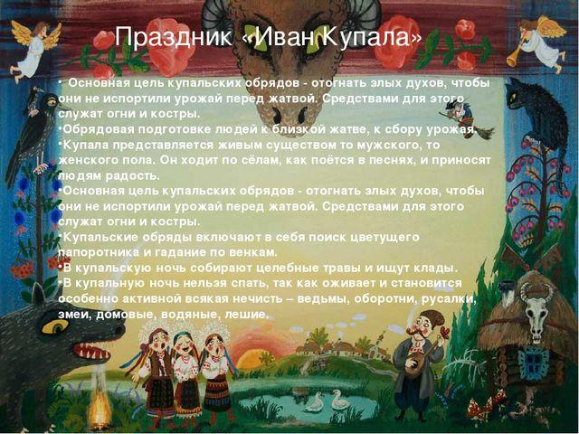 Праздник «Иван Купала» Основная цель купальских обрядов - отогнать злых духов...
