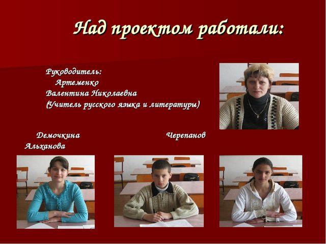 Над проектом работали: Руководитель: Артеменко Валентина Николаевна (Учитель...