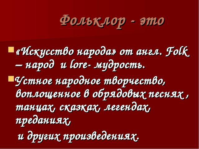 Фольклор - это «Искусство народа» от англ. Folk – народ и lore- мудрость. Ус...